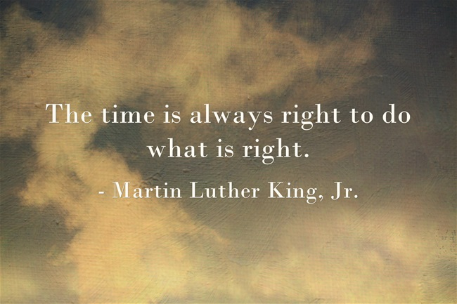 The time is always right to do what is right. Martin Luther King, Jr.