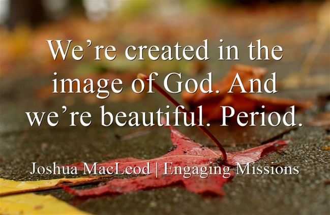 We're created in the image of God. And we're beautiful. Period.