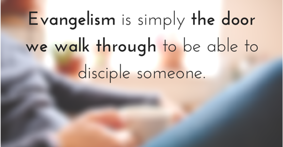 Evangelism is simply the door we walk through to be able to disciple someone.