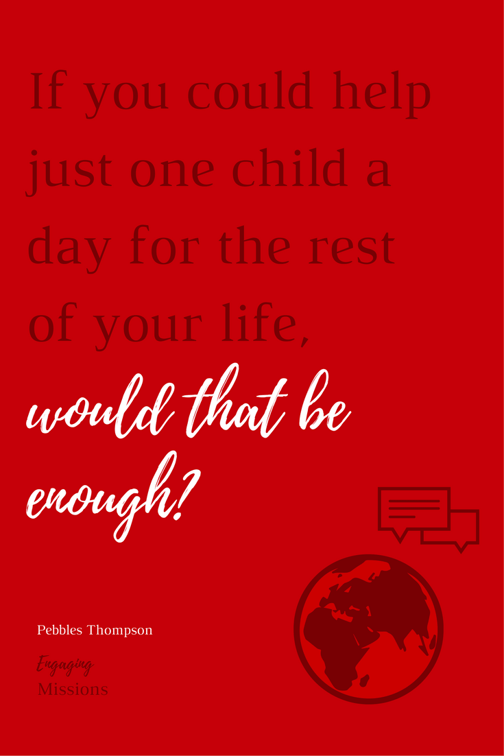 if you could help just one child a day for the rest of your life, would that be enough?