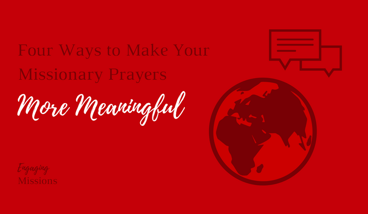 Four Ways to Make Your Missionary Prayers More Meaningful