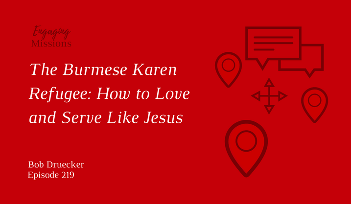 The Burmese Karen Refugee: How to Love & Serve Like Jesus, with Bob Druecker – EM219